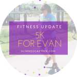 Fitness Update // 5k for Evan
