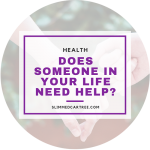 Does Someone In Your Life Need Help?