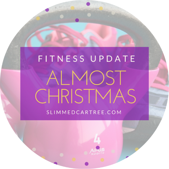 Fitness Update // Almost Christmas!