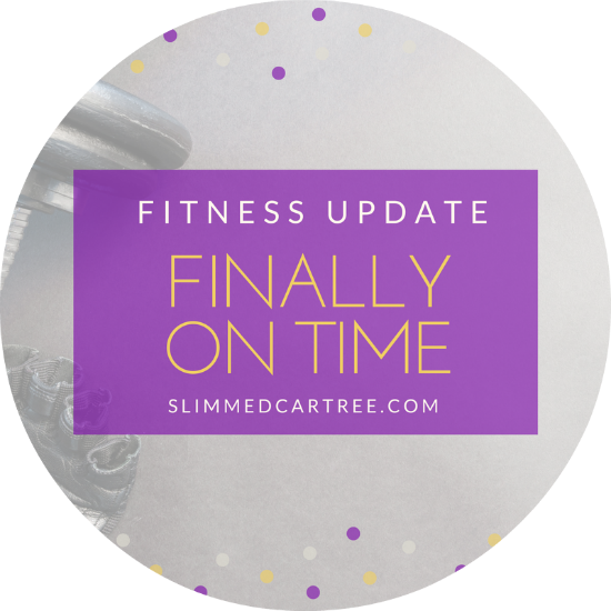 Fitness Update // Finally On Time