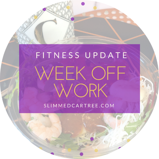 Fitness Update // A week off work
